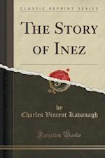 The Story of Inez (Classic Reprint) af Charles Vincent Kavanagh
