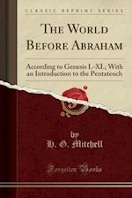 The World Before Abraham: According to Genesis I.-XI.; With an Introduction to the Pentateuch (Classic Reprint)