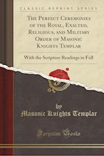 The Perfect Ceremonies of the Royal, Exalted, Religious, and Military Order of Masonic Knights Templar