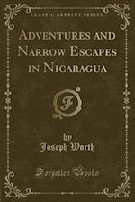 Adventures and Narrow Escapes in Nicaragua (Classic Reprint)