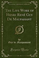The Life Work of Henri Rene Guy de Maupassant (Classic Reprint)