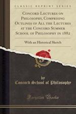 Concord Lectures on Philosophy, Comprising Outlines of All the Lectures at the Concord Summer School of Philosophy in 1882