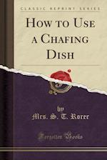 How to Use a Chafing Dish (Classic Reprint)