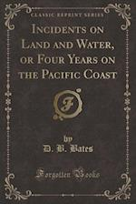Incidents on Land and Water, or Four Years on the Pacific Coast (Classic Reprint)
