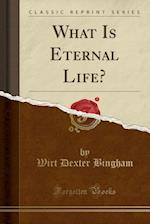 What Is Eternal Life? (Classic Reprint)