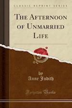 The Afternoon of Unmarried Life (Classic Reprint)