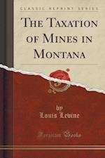 The Taxation of Mines in Montana (Classic Reprint)