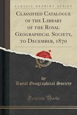 Classified Catalogue of the Library of the Royal Geographical Society, to December, 1870 (Classic Reprint)
