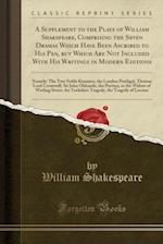 A Supplement to the Plays of William Shakspeare, Comprising the Seven Dramas Which Have Been Ascribed to His Pen, But Which Are Not Included with His