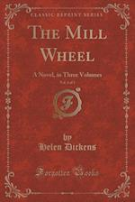 The Mill Wheel, Vol. 3 of 3: A Novel, in Three Volumes (Classic Reprint)