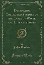 Deucalion Collected Studies of the Lapse of Waves, and Life of Stones (Classic Reprint)