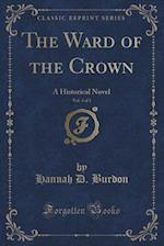 The Ward of the Crown, Vol. 3 of 3: A Historical Novel (Classic Reprint)