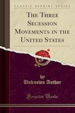 The Three Secession Movements in the United States (Classic Reprint)