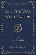 All the Year With Nature (Classic Reprint) af P. Graham