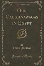 Our Caughnawagas in Egypt (Classic Reprint)