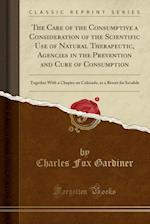 The Care of the Consumptive a Consideration of the Scientific Use of Natural Therapeutic, Agencies in the Prevention and Cure of Consumption