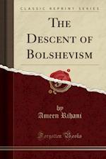The Descent of Bolshevism (Classic Reprint)