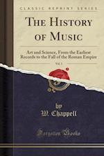 The History of Music, Vol. 1: Art and Science, From the Earliest Records to the Fall of the Roman Empire (Classic Reprint) af W. Chappell