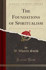 The Foundations of Spiritualism (Classic Reprint)