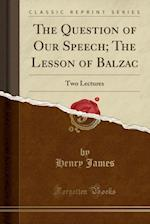 The Question of Our Speech; The Lesson of Balzac: Two Lectures (Classic Reprint)