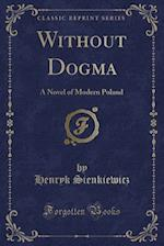 Without Dogma: A Novel of Modern Poland (Classic Reprint)