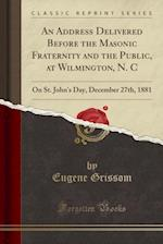 An Address Delivered Before the Masonic Fraternity and the Public, at Wilmington, N. C