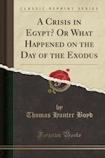 A Crisis in Egypt? or What Happened on the Day of the Exodus (Classic Reprint)