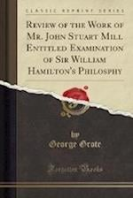 Review of the Work of Mr. John Stuart Mill Entitled Examination of Sir William Hamilton's Philosphy (Classic Reprint)