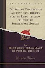 Training of Teachers for Occupational Therapy for the Rehabilitation of Disabled Soldiers and Sailors (Classic Reprint)