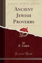 Ancient Jewish Proverbs (Classic Reprint)