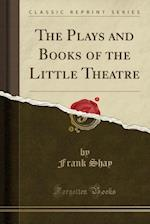 The Plays and Books of the Little Theatre (Classic Reprint)