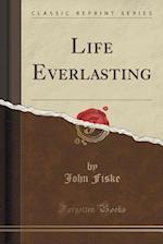 Life Everlasting (Classic Reprint)