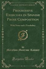 Progressive Exercises in Spanish Prose Composition: With Notes and a Vocabulary (Classic Reprint)