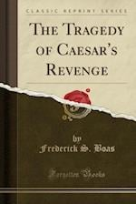 The Tragedy of Caesar's Revenge (Classic Reprint)