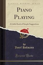 Piano Playing a Little Book of Simple Suggestions (Classic Reprint)