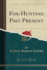 Fox-Hunting Past Present (Classic Reprint)