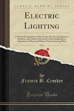 Electric Lighting, Vol. 1: A Practical Exposition of the Art for the Use of Engineers, Students, and Others Interested in the Installation or Operatio af Francis B. Crocker