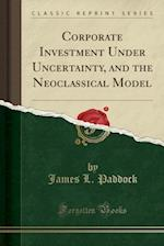 Corporate Investment Under Uncertainty, and the Neoclassical Model (Classic Reprint)