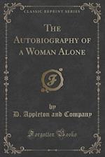 The Autobiography of a Woman Alone (Classic Reprint)