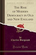 The Rise of Modern Democracy in Old and New England (Classic Reprint)
