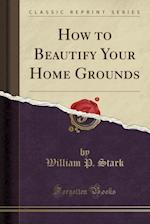 How to Beautify Your Home Grounds (Classic Reprint)