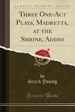 Three One-Act Plays, Madretta, at the Shrine, Addio (Classic Reprint)