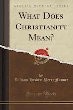 What Does Christianity Mean? (Classic Reprint)