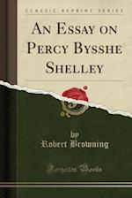 An Essay on Percy Bysshe Shelley (Classic Reprint)