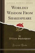 Worldly Wisdom from Shakespeare (Classic Reprint)