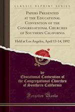 Papers Presented at the Educational Convention of the Congregational Churches of Southern California