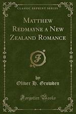 Matthew Redmayne a New Zealand Romance (Classic Reprint) af Oliver H. Growden
