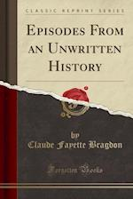 Episodes from an Unwritten History (Classic Reprint)