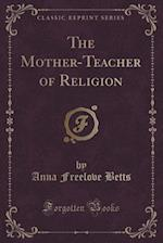 The Mother-Teacher of Religion (Classic Reprint) af Anna Freelove Betts