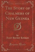 The Story of Chalmers of New Guinea (Classic Reprint) af Janet Harvey Kelman